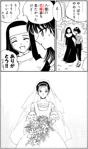 ・・・・・・・・・やっぱり・・・やめとく? え・・・・・・ 八雲の花嫁姿も見たかったけど・・・ う・・・ううん・・・いいよ・・・そんな・・・ ありがとう!!ゴメンネ!