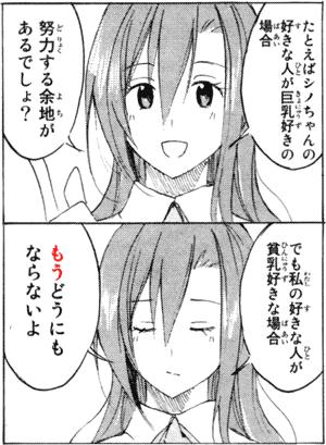 たとえばシノちゃんの好きな人が巨乳好きの場合 努力する余地があるんでしょ? でも私の好きな人が貧乳好きな場合 もうどうにもならないよ