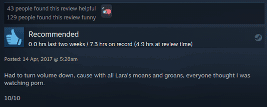 """A Steam review: Recommended, 7.3 hrs on record (4.9 hrs at review time) """"Had to turn volume down, cause with all Lara's moans and groans, everyone thought I was watching porn. 10/10"""" - posted 17, April, 2017. 43 people found this review helpful. 129 people found this review funny."""