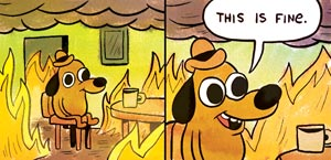 """A dog surrounded by fire, saying """"this is fine."""""""
